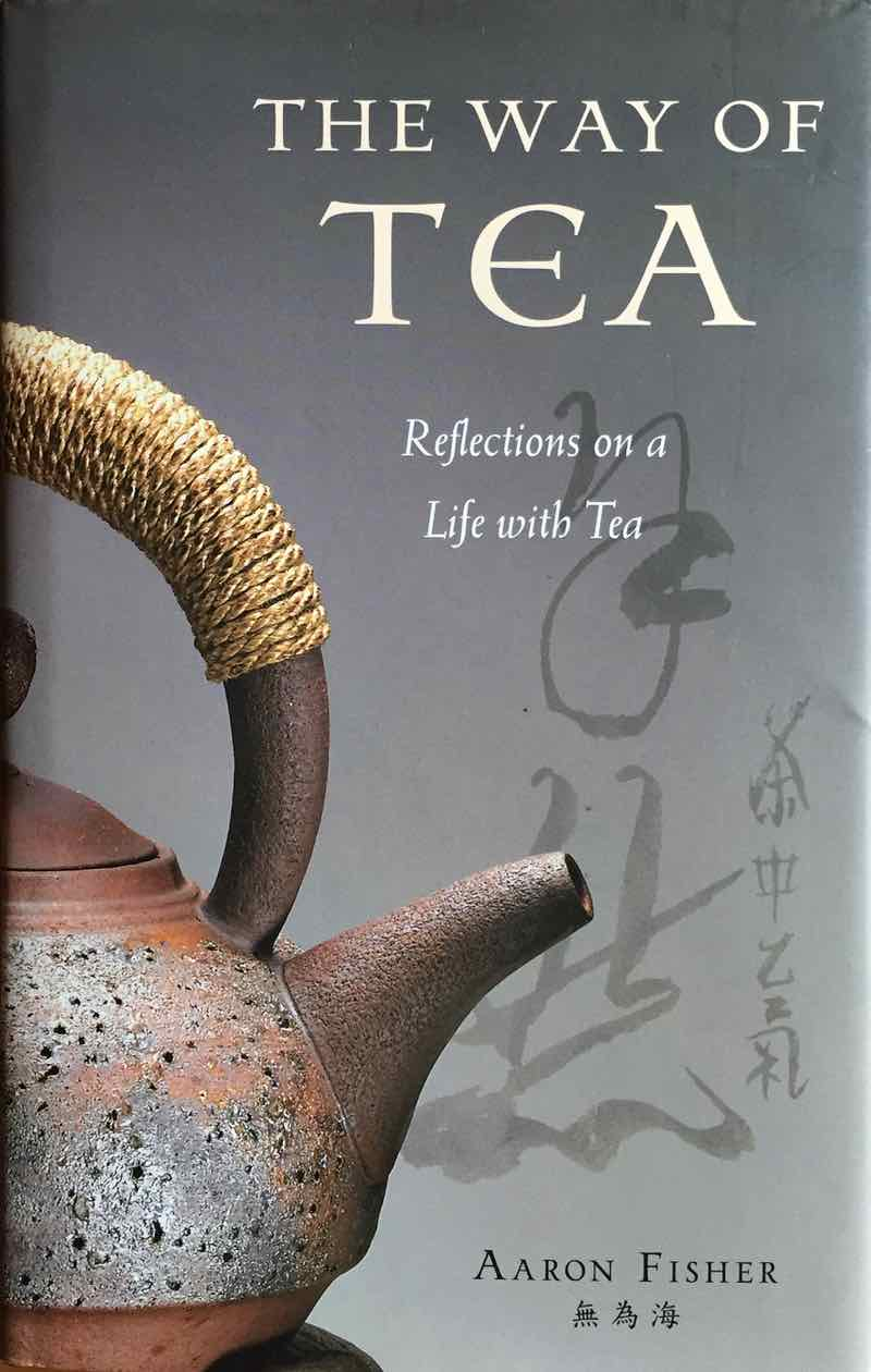 The Way Of Tea: Reflections On A Life With Tea By Aaron Fisher